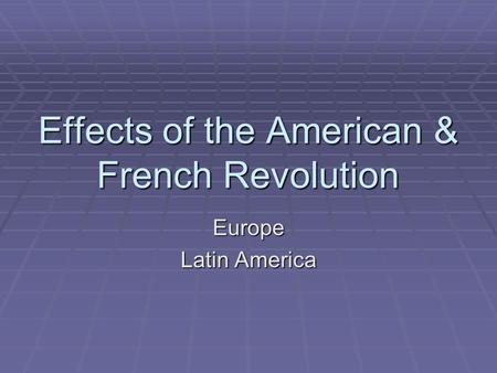 Effects of the American & French Revolution Europe Latin America.