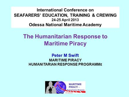 The Humanitarian Response to Maritime Piracy Peter M Swift MARITIME PIRACY HUMANITARIAN RESPONSE PROGRAMM E International Conference on SEAFARERS' EDUCATION,