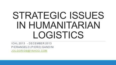 STRATEGIC ISSUES IN HUMANITARIAN LOGISTICS ICHL 2013 - DECEMBER 2013 PIERANGELO (PIERO) GANDINI