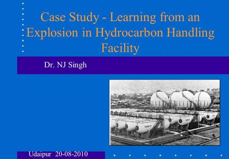 Case Study - Learning from an Explosion in Hydrocarbon Handling Facility Dr. NJ Singh Udaipur 20-08-2010.