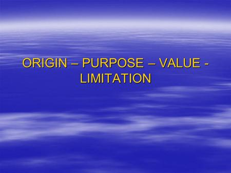 ORIGIN – PURPOSE – VALUE - LIMITATION. ORIGIN  When and where was the source produced?  Who is the author/creator?  Is it a primary or secondary source?
