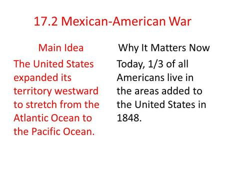 17.2 Mexican-American War Main Idea The United States expanded its territory westward to stretch from the Atlantic Ocean to the Pacific Ocean. Why It Matters.