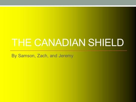 THE CANADIAN SHIELD By Samson, Zach, and Jeremy. Where is the Canadian Shield?