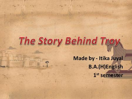 The Story Behind Troy Made by - Itika Juyal B.A.(H)English