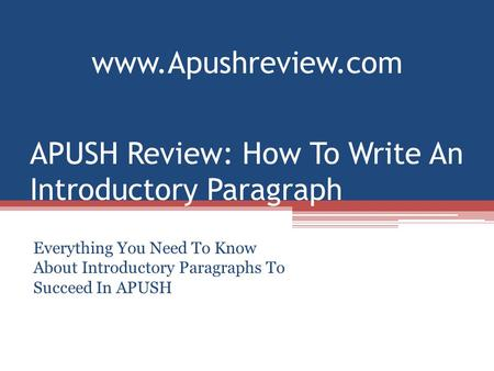 APUSH Review: How To Write An Introductory Paragraph Everything You Need To Know About Introductory Paragraphs To Succeed In APUSH www.Apushreview.com.