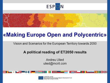 «Making Europe Open and Polycentric» Vision and Scenarios for the European Territory towards 2050 A political reading of ET2050 results Andreu Ulied