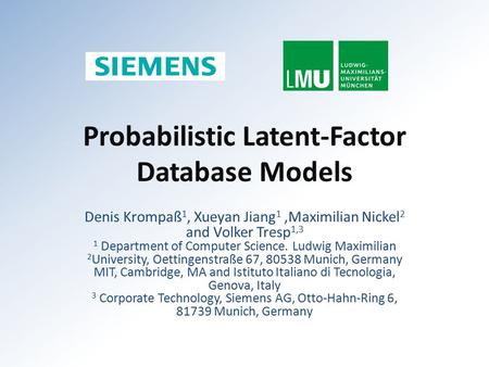Probabilistic Latent-Factor Database Models Denis Krompaß 1, Xueyan Jiang 1,Maximilian Nickel 2 and Volker Tresp 1,3 1 Department of Computer Science.