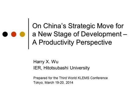 On China's Strategic Move for a New Stage of Development – A Productivity Perspective Harry X. Wu IER, Hitotsubashi University Prepared for the Third World.