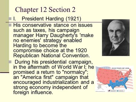 Chapter 12 Section 2 I.President Harding (1921) His conservative stance on issues such as taxes, his campaign manager Harry Daugherty's 'make no enemies'