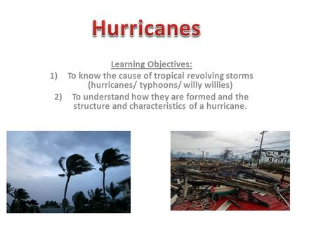 Learning Objectives: 1)To know the cause of tropical revolving storms (hurricanes/ typhoons/ willy willies) 2)To understand how they are formed and the.