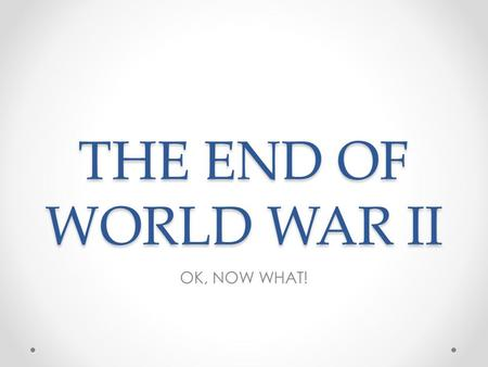 THE END OF WORLD WAR II OK, NOW WHAT!. Objectives Describe the issues faced by the Allies after World War II ended. Summarize the organization of the.