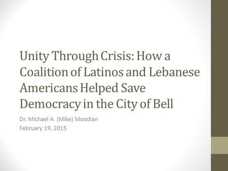 Unity Through Crisis: How a Coalition of Latinos and Lebanese Americans Helped Save Democracy in the City of Bell Dr. Michael A. (Mike) Moodian February.