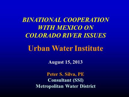 BINATIONAL COOPERATION WITH MEXICO ON COLORADO RIVER ISSUES Urban Water Institute August 15, 2013 Peter S. Silva, PE Consultant (SSI) Metropolitan Water.