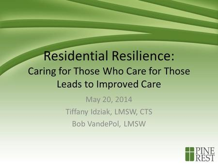 Residential Resilience: Caring for Those Who Care for Those Leads to Improved Care May 20, 2014 Tiffany Idziak, LMSW, CTS Bob VandePol, LMSW.