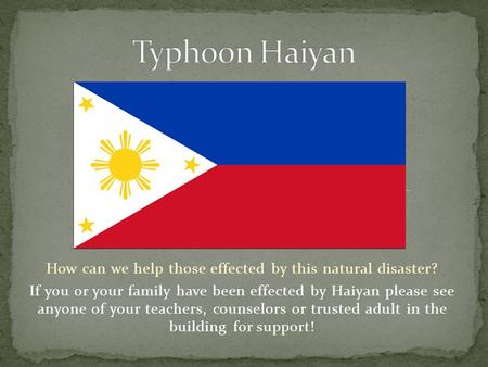 How can we help those effected by this natural disaster? If you or your family have been effected by Haiyan please see anyone of your teachers, counselors.