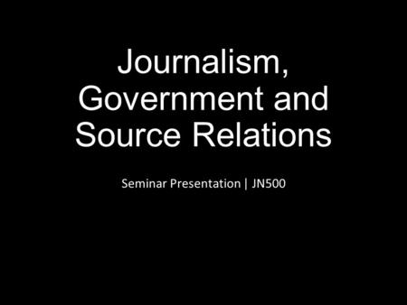 Journalism, Government and Source Relations Seminar Presentation | JN500.
