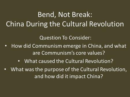 Bend, Not Break: China During the Cultural Revolution Question To Consider: How did Communism emerge in China, and what are Communism's core values? What.