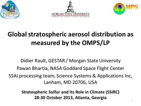 Global stratospheric aerosol distribution as measured by the OMPS/LP Didier Rault, GESTAR / Morgan State University Pawan Bhartia, NASA Goddard Space Flight.
