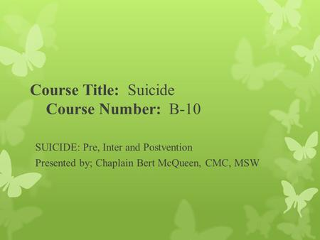 Course Title: Suicide Course Number: B-10 SUICIDE: Pre, Inter and Postvention Presented by; Chaplain Bert McQueen, CMC, MSW.