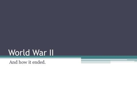 World War II And how it ended.. The war in Europe ends 1944 – Allied forces begin to take the upper hand on the European Front. 1945 - Allies (mostly.