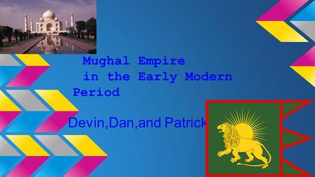 Mughal Empire in the Early Modern Period Devin,Dan,and Patrick.