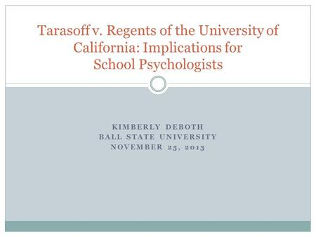 KIMBERLY DEBOTH BALL STATE UNIVERSITY NOVEMBER 25, 2013 Tarasoff v. Regents of the University of California: Implications for School Psychologists.