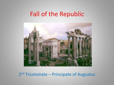 Fall of the Republic 2 nd Triumvirate – Principate of Augustus.