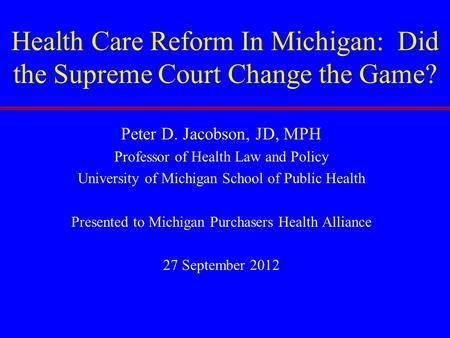 Health Care Reform In Michigan: Did the Supreme Court Change the Game? Peter D. Jacobson, JD, MPH Professor of Health Law and Policy University of Michigan.