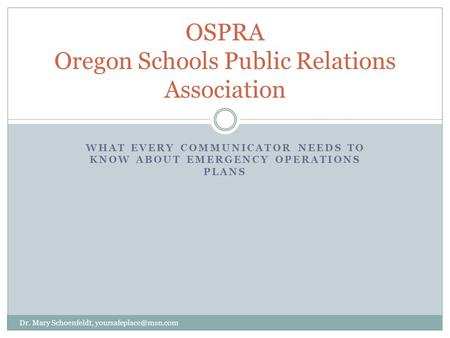 WHAT EVERY COMMUNICATOR NEEDS TO KNOW ABOUT EMERGENCY OPERATIONS PLANS OSPRA Oregon Schools Public Relations Association Dr. Mary Schoenfeldt,