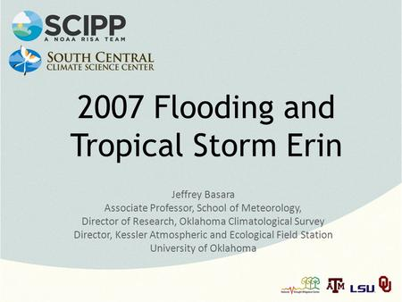 2007 Flooding and Tropical Storm Erin Jeffrey Basara Associate Professor, School of Meteorology, Director of Research, Oklahoma Climatological Survey Director,