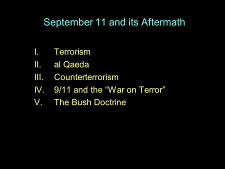 "September 11 and its Aftermath I.Terrorism II.al Qaeda III.Counterterrorism IV.9/11 and the ""War on Terror"" V.The Bush Doctrine."