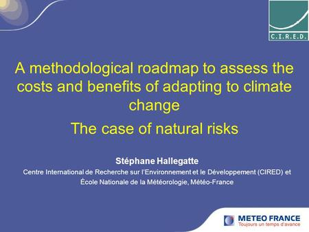 A methodological roadmap to assess the costs and benefits of adapting to climate change The case of natural risks Stéphane Hallegatte Centre International.