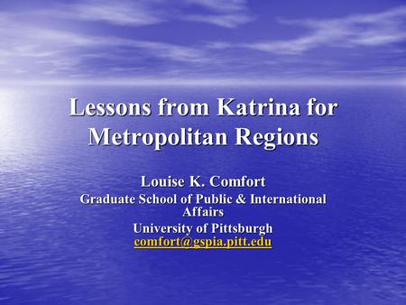 Lessons from Katrina for Metropolitan Regions Louise K. Comfort Graduate School of Public & International Affairs University of Pittsburgh