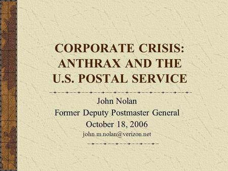 CORPORATE CRISIS: ANTHRAX AND THE U.S. POSTAL SERVICE John Nolan Former Deputy Postmaster General October 18, 2006