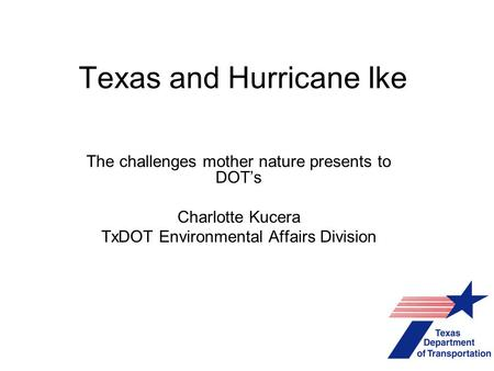 Texas and Hurricane Ike The challenges mother nature presents to DOT's Charlotte Kucera TxDOT Environmental Affairs Division.
