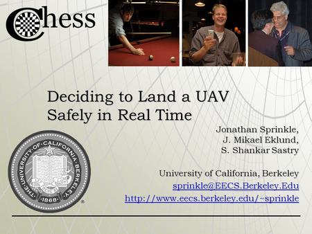 Deciding to Land a UAV Safely in Real Time Jonathan Sprinkle, J. Mikael Eklund, S. Shankar Sastry University of California, Berkeley