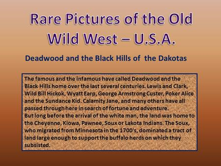 The famous and the infamous have called Deadwood and the Black Hills home over the last several centuries. Lewis and Clark, Wild Bill Hickok, Wyatt Earp,