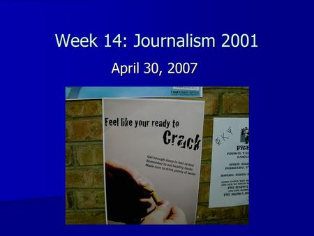 Week 14: Journalism 2001 April 30, 2007. Class Evaluations Standard evaluation, open-ended questions Standard evaluation, open-ended questions Need volunteer.