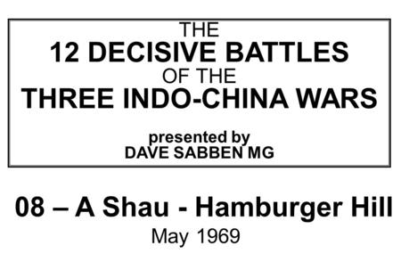 THIS SLIDE AND PRESENTATION WAS PREPARED BY DAVE SABBEN WHO RETAINS COPYRIGHT © ON CREATIVE CONTENT THE 12 DECISIVE BATTLES OF THE THREE INDO-CHINA WARS.