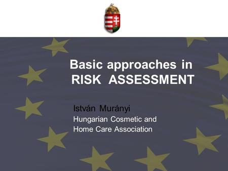 Basic approaches in RISK ASSESSMENT István Murányi Hungarian Cosmetic and Home Care Association.