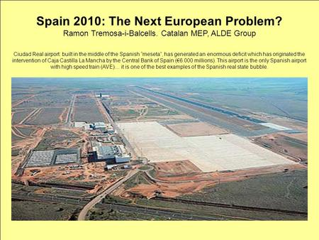 Spain 2010: The New European Problem? Ramon Tremosa-i-Balcells. Catalan MEP, ALDE Group Spain 2010: The Next European Problem? Ramon Tremosa-i-Balcells.