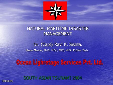 NATURAL MARITIME DISASTER MANAGEMENT Dr. (Capt) Ravi K. Sishta. Master Mariner, Ph.D., M.Sc., FICS, MICA, M.I.Mar Tech. SOUTH ASIAN TSUNAMI 2004.