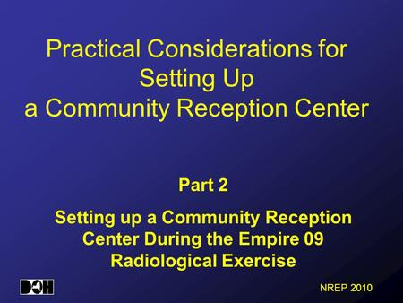 NREP 2010 Practical Considerations for Setting Up a Community Reception Center Part 2 Setting up a Community Reception Center During the Empire 09 Radiological.