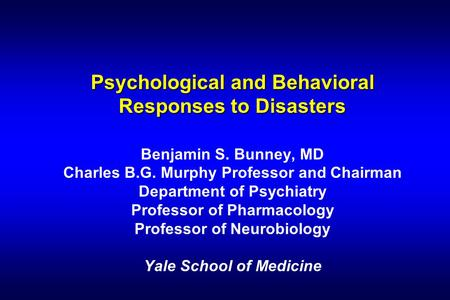 Psychological and Behavioral Responses to Disasters Psychological and Behavioral Responses to Disasters Benjamin S. Bunney, MD Charles B.G. Murphy Professor.
