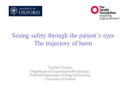 Seeing safety through the patient's eyes The trajectory of harm Charles Vincent Department of Experimental Psychology, Nuffield Department of Surgical.