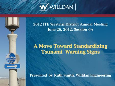 2012 ITE Western District Annual Meeting June 26, 2012, Session 6A A Move Toward Standardizing Tsunami Warning Signs Presented by Ruth Smith, Willdan Engineering.