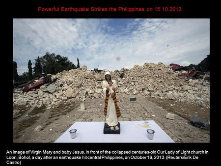 Powerful Earthquake Strikes the Philippines on 15.10.2013 An image of Virgin Mary and baby Jesus, in front of the collapsed centuries-old Our Lady of.