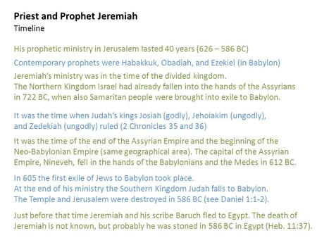 Priest and Prophet Jeremiah His prophetic ministry in Jerusalem lasted 40 years (626 – 586 BC) Contemporary prophets were Habakkuk, Obadiah, and Ezekiel.