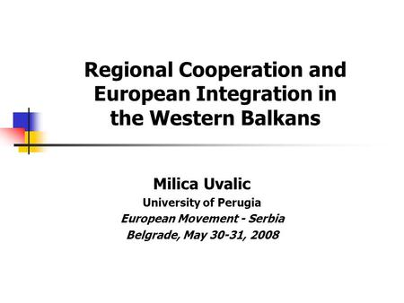 Regional Cooperation and European Integration in the Western Balkans Milica Uvalic University of Perugia European Movement - Serbia Belgrade, May 30-31,