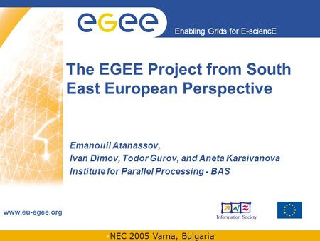 INFSO-RI-508833 Enabling Grids for E-sciencE www.eu-egee.org NEC 2005 Varna, Bulgaria The EGEE Project from South East European Perspective Emanouil Atanassov,